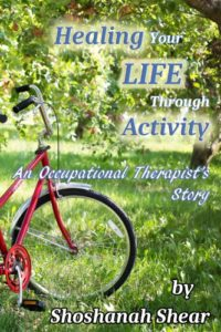 "Cover of ""Healing Your Life Through Activity - An Occupational Therapist's Story"" by Shoshanah Shear"